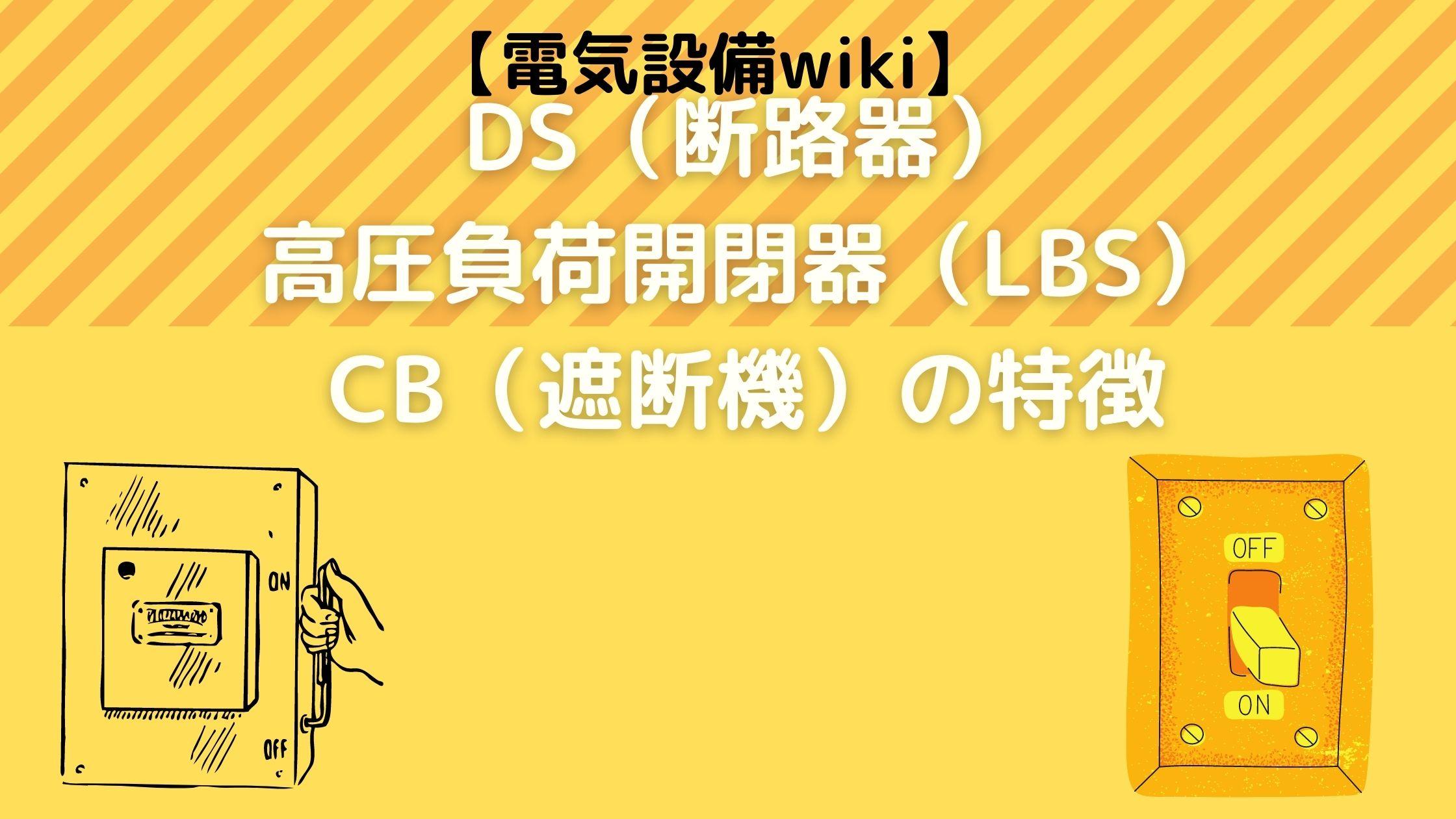 【電気設備wiki】DS(断路器)・高圧負荷開閉器(LBS)・CB(遮断機)の特徴