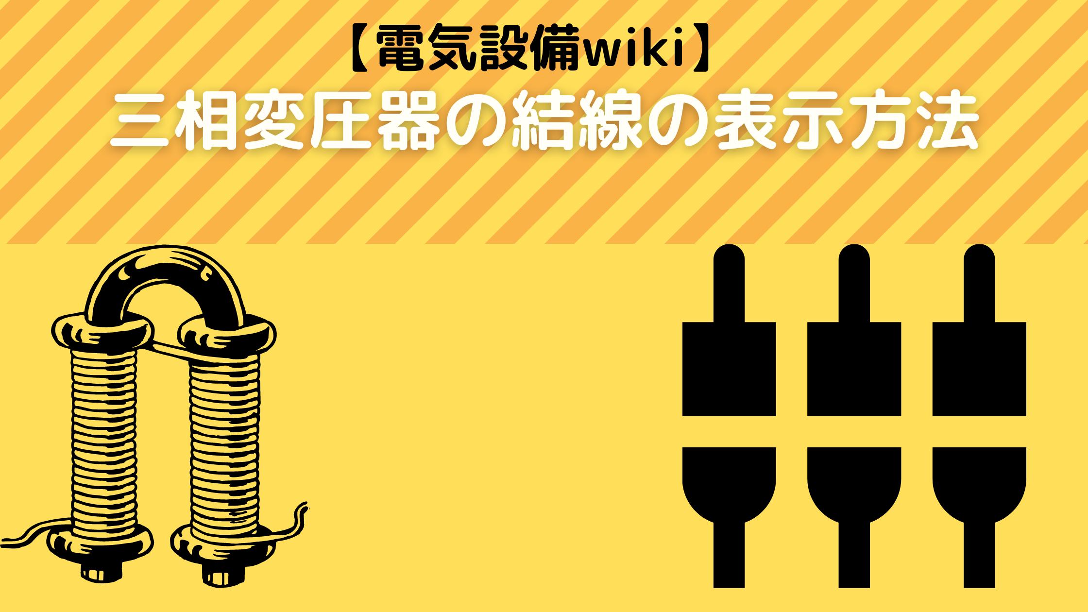 【電気設備wiki】三相変圧器の結線の表示方法